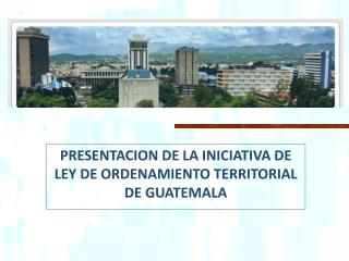 PRESENTACION DE LA INICIATIVA DE LEY DE ORDENAMIENTO TERRITORIAL DE GUATEMALA