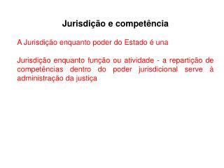 Jurisdição e competência A Jurisdição enquanto poder do Estado é una