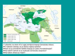 V učbeniku na strani 42 si oglej zemljevid širjenja Osmanske države: