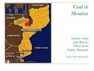 Coal in Moatize Gambo Audu Julio Ribeiro Oliver Scott Hajime Taniguchi Finance 456/February 2006