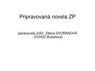Pripravovaná novela ZP (spracovala JUDr. Zdena DVORANOVÁ - ECHOZ Bratislava)