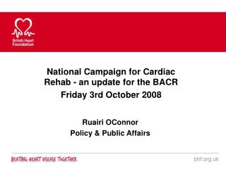 National Campaign for Cardiac Rehab - an update for the BACR Friday 3rd October 2008