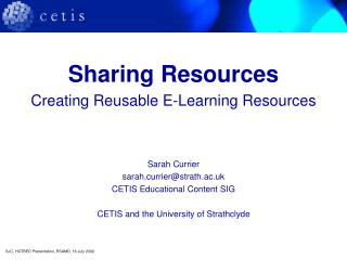Sharing Resources Creating Reusable E-Learning Resources Sarah Currier sarah.currier@strath.ac.uk