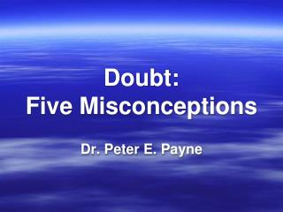 Doubt: Five Misconceptions Dr. Peter E. Payne