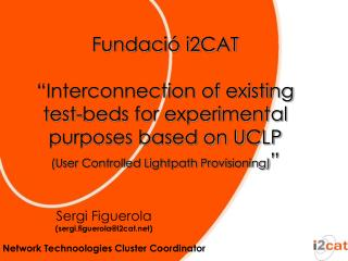 "Fundació i2CAT ""Interconnection of existing test-beds for experimental purposes based on UCLP"