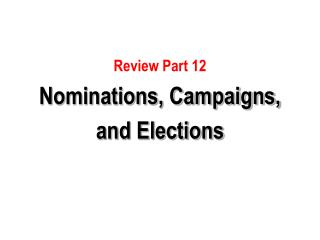 Review Part 12   Nominations, Campaigns, and Elections