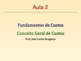 Fundamentos de Custos Conceito Geral de Custos Prof. João Carlos Bragança