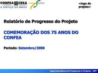 Relatório de Progresso do Projeto COMEMORAÇÃO DOS 75 ANOS DO CONFEA Período:  Setembro/2008