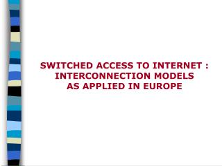SWITCHED ACCESS TO INTERNET : INTERCONNECTION MODELS AS APPLIED IN EUROPE