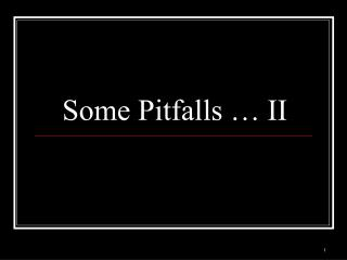 Some Pitfalls … II