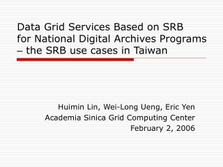 Huimin Lin, Wei-Long Ueng, Eric Yen Academia Sinica Grid Computing Center February 2, 2006