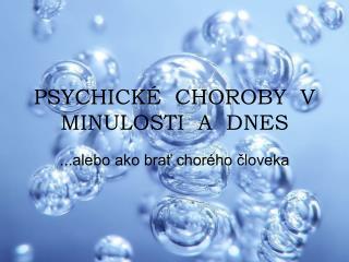 PSYCHICK�  CHOROBY  V  MINULOSTI  A  DNES