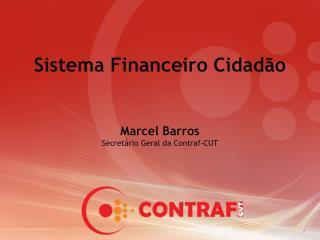 Sistema Financeiro Cidadão Marcel Barros Secretário Geral da Contraf-CUT