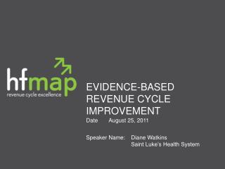 EVIDENCE-BASED REVENUE CYCLE IMPROVEMENT DateAugust 25, 2011 Speaker Name:Diane Watkins