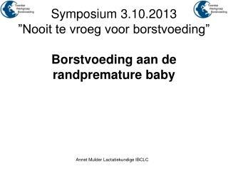 """Symposium 3.10.2013  """"Nooit te vroeg voor borstvoeding"""" Borstvoeding aan de randpremature baby"""