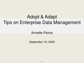Adopt  & Adapt Tips on Enterprise Data Management Annette Pence September 10, 2009