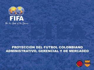 PROYECCI�N DEL FUTBOL COLOMBIANO ADMINISTRATIVO, GERENCIAL Y DE MERCADEO
