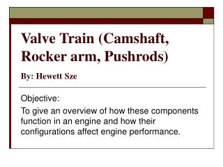 Valve Train (Camshaft, Rocker arm, Pushrods)  By: Hewett Sze