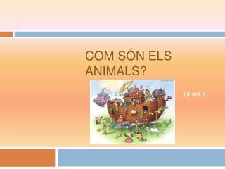 Com s�n els animals?
