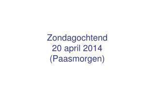 Zondagochtend 20 april 2014 (Paasmorgen)