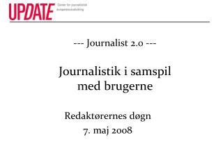 --- Journalist 2.0 ---  Journalistik i samspil  med brugerne