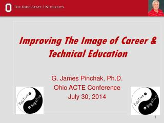 Improving The Image of Career & Technical Education G. James Pinchak, Ph.D. Ohio ACTE Conference