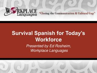 Survival Spanish for Today's Workforce Presented by Ed Rosheim,  Workplace Languages