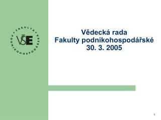 Vědecká rada Fakulty podnikohospodářské 30. 3. 2005