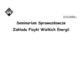 13.12.2005 r .  Seminarium Sprawozdawcze  Zakładu Fizyki Wielkich Energii