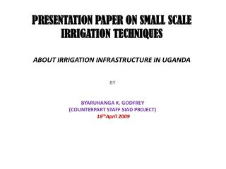 PRESENTATION PAPER ON SMALL SCALE IRRIGATION TECHNIQUES ABOUT IRRIGATION INFRASTRUCTURE IN UGANDA