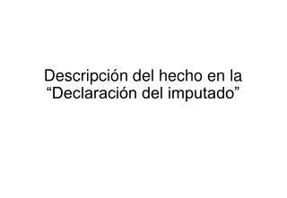 """Descripción del hecho en la """"Declaración del imputado"""""""