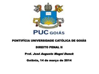 PONTIFÍCIA UNIVERSIDADE CATÓLICA DE GOIÁS DIREITO PENAL II Prof.  José Augusto Magni Dunck