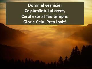 Domn al ve?niciei  Ce p?m�ntul ai creat, Cerul este al T?u templu, Glorie Celui Prea �nalt!