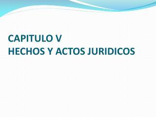 CAPITULO V  HECHOS Y ACTOS JURIDICOS