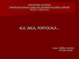 ALA, BALA, PORTOCALA... Autori: DĂRĂU CLAUDIA FIŢIGĂU IOANA