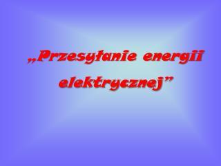 """""""Przesyłanie energii elektrycznej"""""""