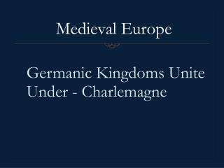 Germanic Kingdoms Unite Under - Charlemagne