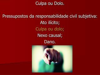 Culpa ou Dolo. Pressupostos da responsabilidade civil subjetiva: Ato ilícito; Culpa ou dolo;