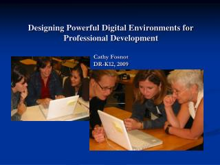 Designing Powerful Digital Environments for Professional Development Cathy Fosnot DR-K12,  2009