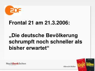 """Frontal 21 am 21.3.2006: """"Die deutsche Bevölkerung schrumpft noch schneller als bisher erwartet"""""""