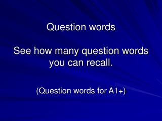 Question words See how many question words you can recall.