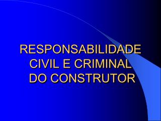 RESPONSABILIDADE  CIVIL E CRIMINAL  DO CONSTRUTOR