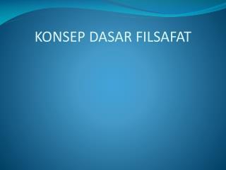 KONSEP DASAR FILSAFAT