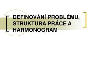 DEFINOV�N� PROBL�MU, STRUKTURA PR�CE A HARMONOGRAM