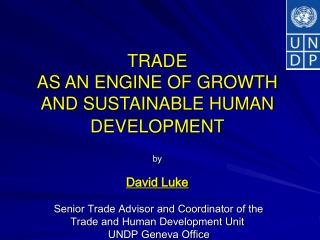 TRADE  AS AN ENGINE OF GROWTH AND SUSTAINABLE HUMAN DEVELOPMENT   by   David Luke   Senior Trade Advisor and Coordinator