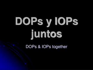 DOPs y IOPs juntos