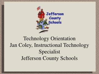 Technology Orientation Jan Coley, Instructional Technology Specialist Jefferson County Schools