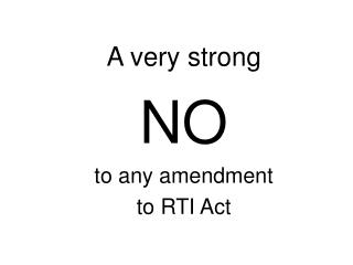 A very strong NO to any amendment  to RTI Act