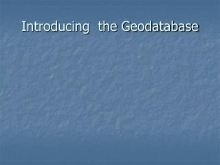 Introducing  the Geodatabase