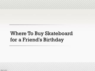 Where To Buy Skateboard for a Friend's Birthday